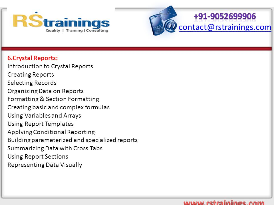 6.Crystal Reports: Introduction to Crystal Reports Creating Reports Selecting Records Organizing Data on Reports Formatting & Section Formatting Creating basic and complex formulas Using Variables and Arrays Using Report Templates Applying Conditional Reporting Building parameterized and specialized reports Summarizing Data with Cross Tabs Using Report Sections Representing Data Visually