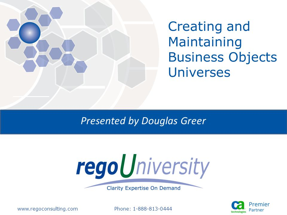 www.regoconsulting.comPhone: 1-888-813-0444 Presented by Douglas Greer Creating and Maintaining Business Objects Universes