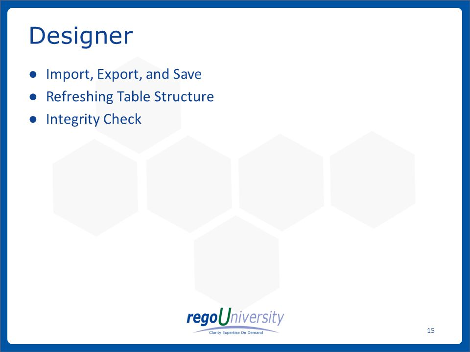 www.regoconsulting.comPhone: 1-888-813-0444 15 ● Import, Export, and Save ● Refreshing Table Structure ● Integrity Check Designer