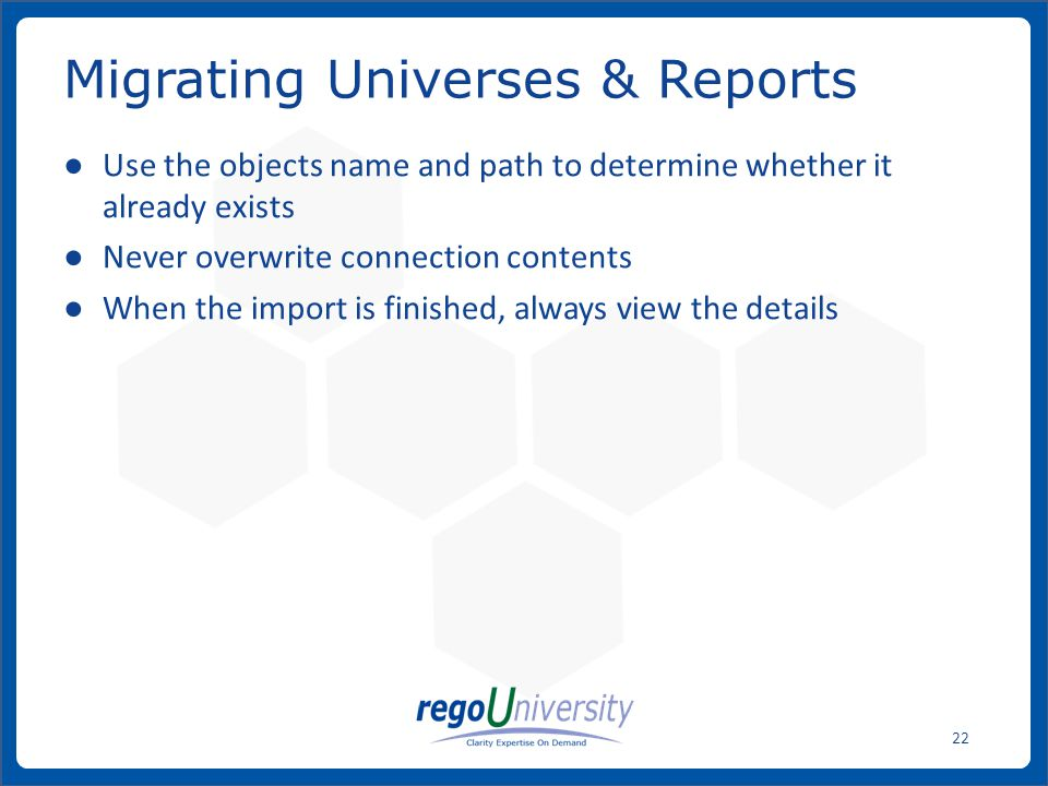 www.regoconsulting.comPhone: 1-888-813-0444 22 ● Use the objects name and path to determine whether it already exists ● Never overwrite connection contents ● When the import is finished, always view the details Migrating Universes & Reports