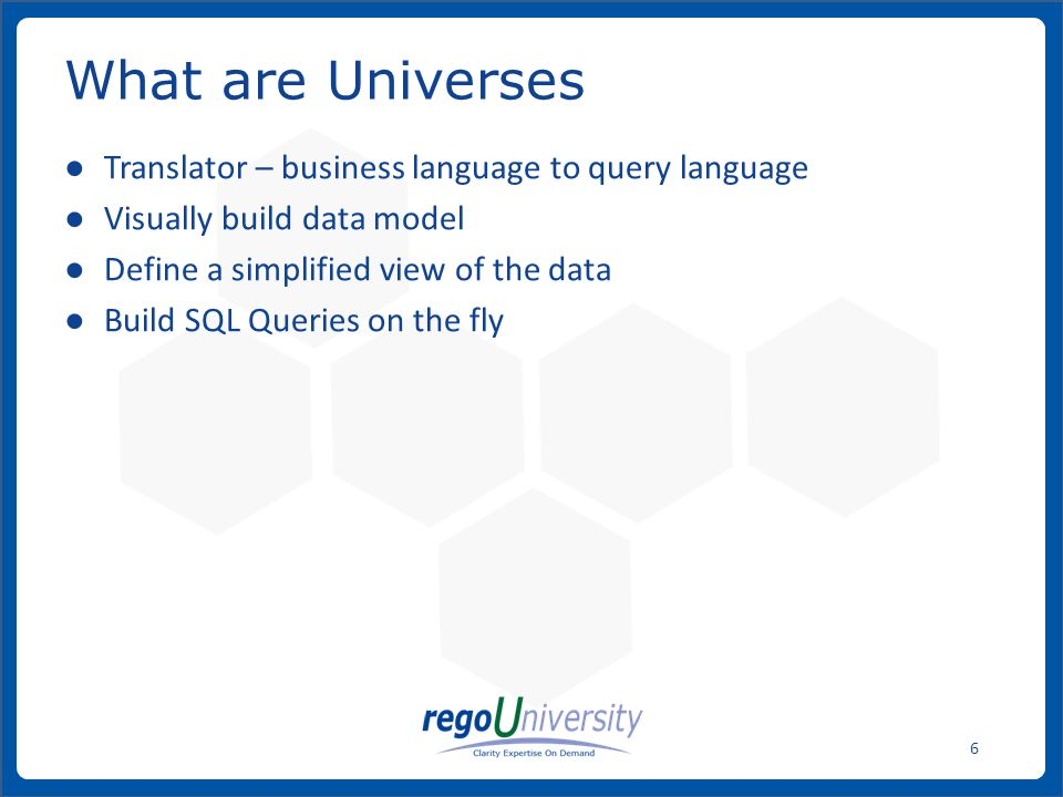 www.regoconsulting.comPhone: 1-888-813-0444 6 ● Translator – business language to query language ● Visually build data model ● Define a simplified view of the data ● Build SQL Queries on the fly What are Universes
