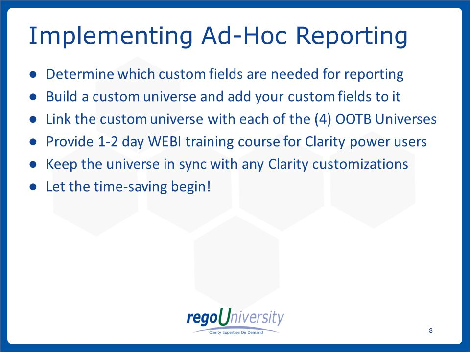www.regoconsulting.comPhone: 1-888-813-0444 8 ● Determine which custom fields are needed for reporting ● Build a custom universe and add your custom fields to it ● Link the custom universe with each of the (4) OOTB Universes ● Provide 1-2 day WEBI training course for Clarity power users ● Keep the universe in sync with any Clarity customizations ● Let the time-saving begin.