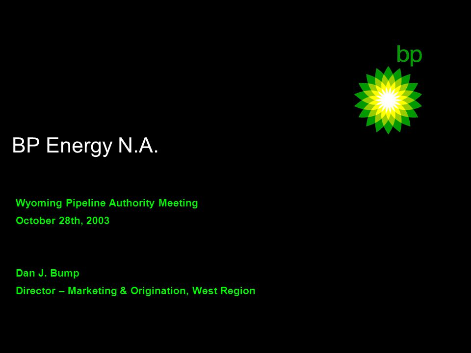 BP Corporate Communications – 24 February 2003 Wyoming Pipeline Authority Meeting October 28th, 2003 Dan J.