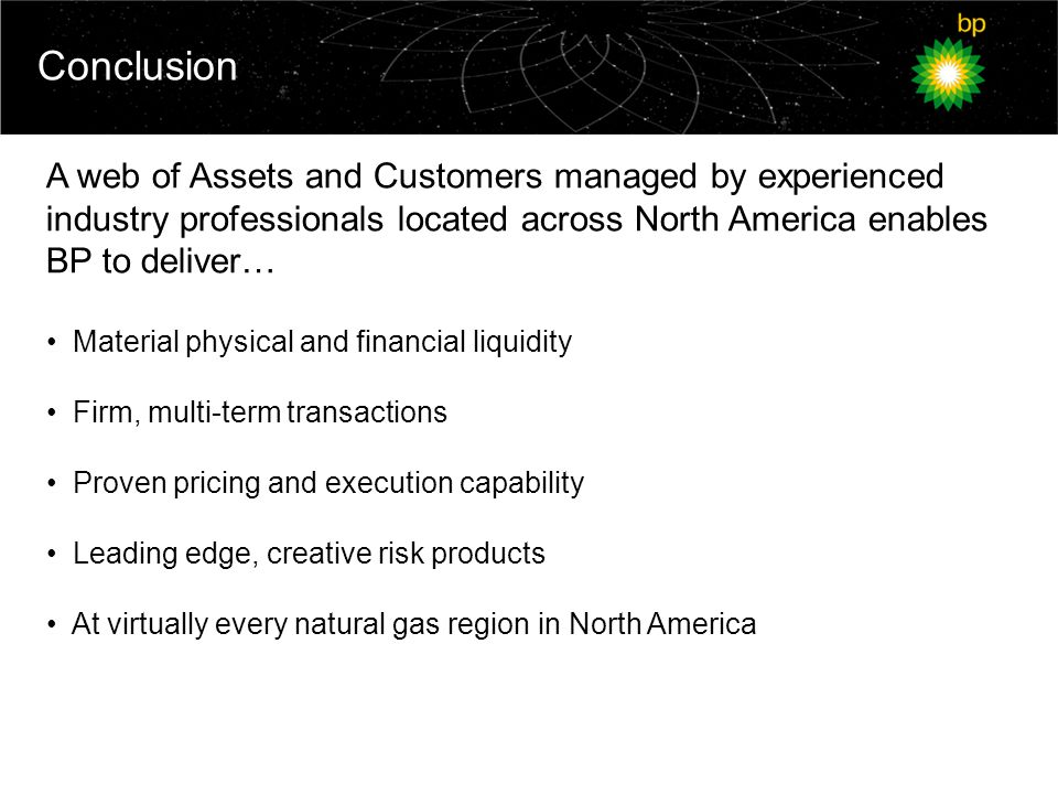 Conclusion A web of Assets and Customers managed by experienced industry professionals located across North America enables BP to deliver… Material physical and financial liquidity Firm, multi-term transactions Proven pricing and execution capability Leading edge, creative risk products At virtually every natural gas region in North America