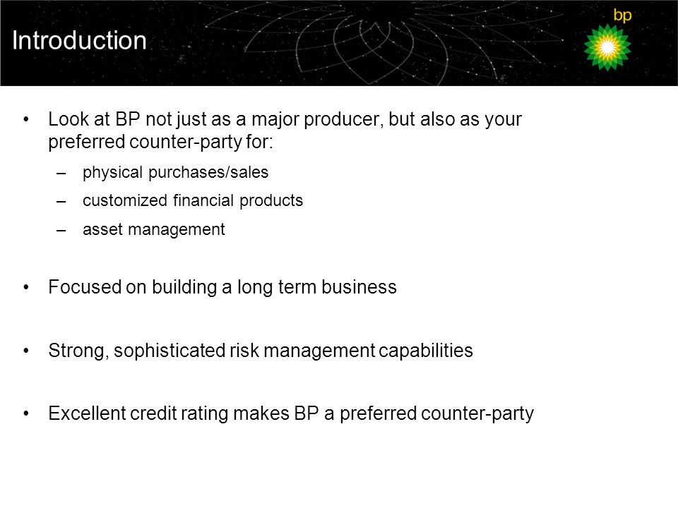 Introduction Look at BP not just as a major producer, but also as your preferred counter-party for: – physical purchases/sales – customized financial products – asset management Focused on building a long term business Strong, sophisticated risk management capabilities Excellent credit rating makes BP a preferred counter-party