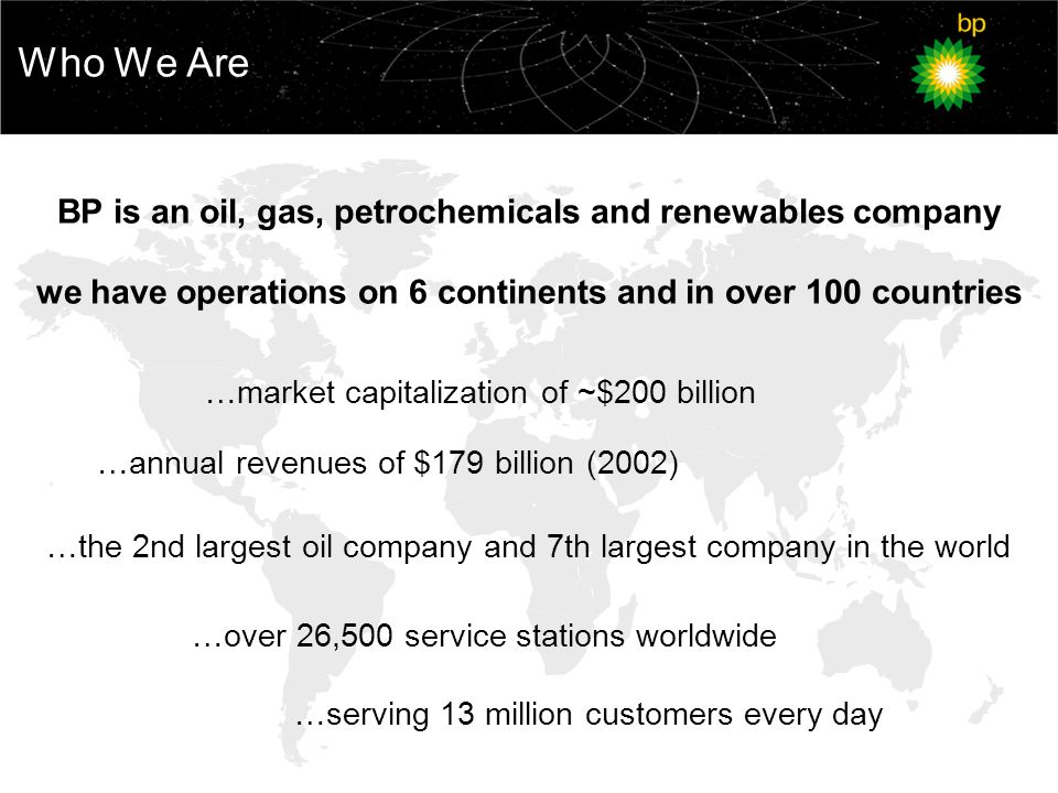Who We Are …market capitalization of ~$200 billion BP is an oil, gas, petrochemicals and renewables company we have operations on 6 continents and in over 100 countries …annual revenues of $179 billion (2002) …over 26,500 service stations worldwide …the 2nd largest oil company and 7th largest company in the world …serving 13 million customers every day