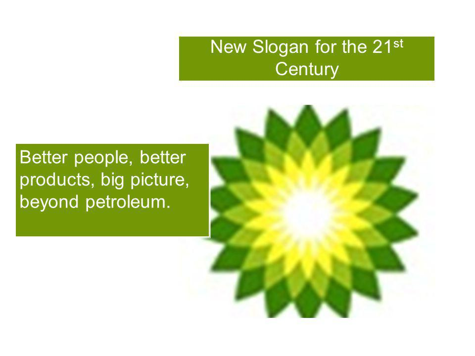 New Slogan for the 21 st Century Better people, better products, big picture, beyond petroleum.
