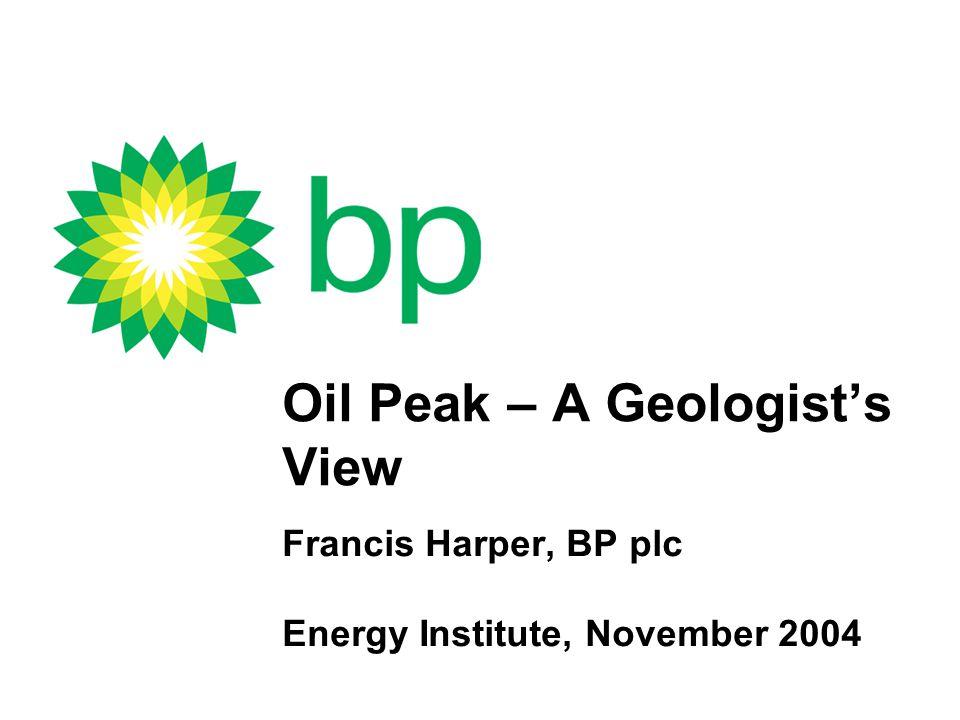 Oil Peak – A Geologist's View Francis Harper, BP plc Energy Institute, November 2004