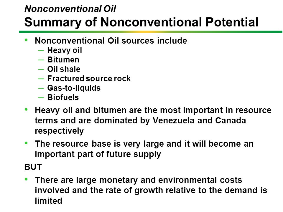 Nonconventional Oil sources include – Heavy oil – Bitumen – Oil shale – Fractured source rock – Gas-to-liquids – Biofuels Heavy oil and bitumen are the most important in resource terms and are dominated by Venezuela and Canada respectively The resource base is very large and it will become an important part of future supply BUT There are large monetary and environmental costs involved and the rate of growth relative to the demand is limited Nonconventional Oil Summary of Nonconventional Potential
