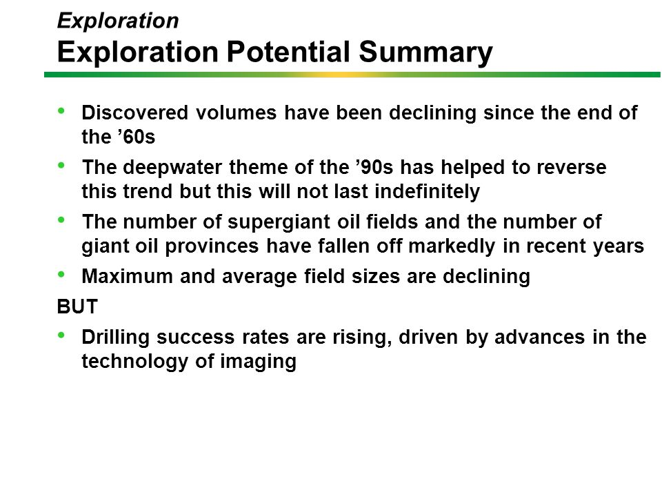 Exploration Exploration Potential Summary Discovered volumes have been declining since the end of the '60s The deepwater theme of the '90s has helped to reverse this trend but this will not last indefinitely The number of supergiant oil fields and the number of giant oil provinces have fallen off markedly in recent years Maximum and average field sizes are declining BUT Drilling success rates are rising, driven by advances in the technology of imaging