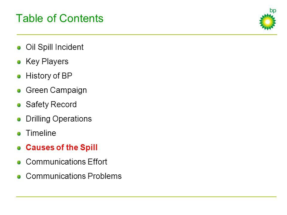 Table of Contents Oil Spill Incident Key Players History of BP Green Campaign Safety Record Drilling Operations Timeline Causes of the Spill Communica