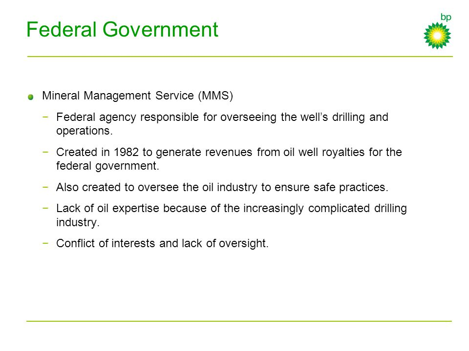 Federal Government Mineral Management Service (MMS) −Federal agency responsible for overseeing the well's drilling and operations. −Created in 1982 to