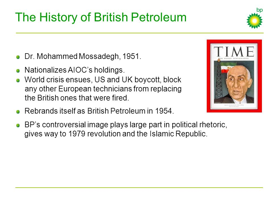 The History of British Petroleum Dr. Mohammed Mossadegh, 1951. Nationalizes AIOC's holdings. World crisis ensues, US and UK boycott, block any other E
