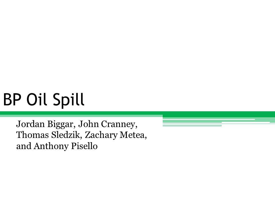 BP Oil Spill Jordan Biggar, John Cranney, Thomas Sledzik, Zachary Metea, and Anthony Pisello