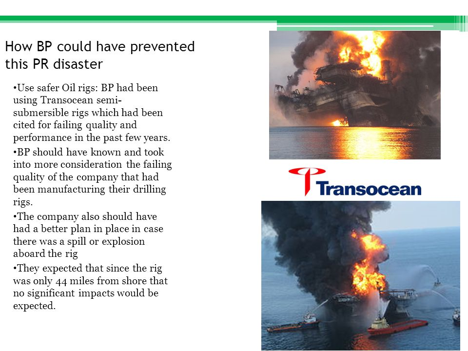 How BP could have prevented this PR disaster Use safer Oil rigs: BP had been using Transocean semi- submersible rigs which had been cited for failing