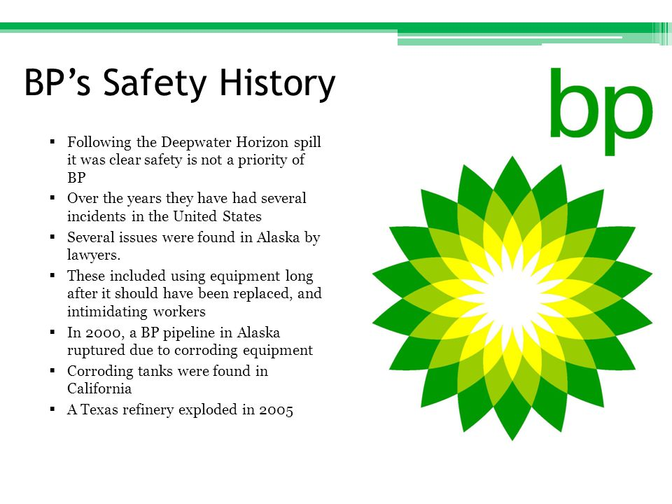 BP's Safety History  Following the Deepwater Horizon spill it was clear safety is not a priority of BP  Over the years they have had several incidents in the United States  Several issues were found in Alaska by lawyers.