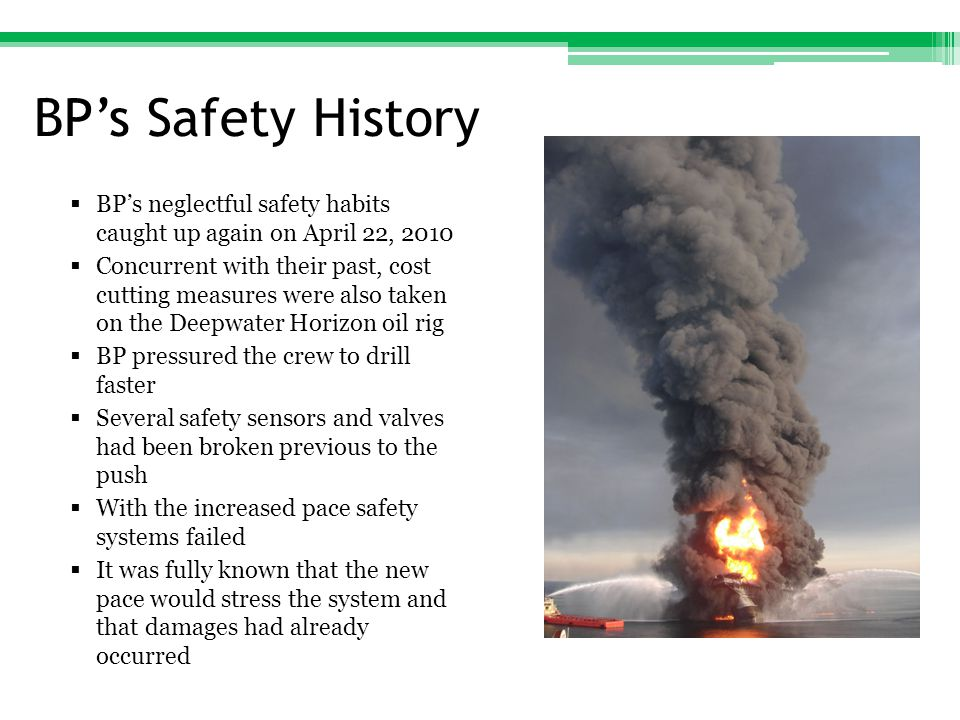BP's Safety History  BP's neglectful safety habits caught up again on April 22, 2010  Concurrent with their past, cost cutting measures were also taken on the Deepwater Horizon oil rig  BP pressured the crew to drill faster  Several safety sensors and valves had been broken previous to the push  With the increased pace safety systems failed  It was fully known that the new pace would stress the system and that damages had already occurred