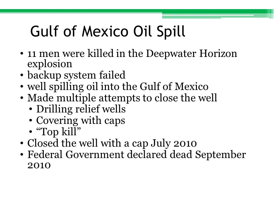 Affects of Oil Spill Estimated 185 million gallons of oil in Gulf of Mexico In August 2010 estimated 7,000 birds, sea turtles and dolphins found dead in the gulf since oil spill Crippled Louisiana shrimping industry Mississippi, Alabama, Texas, and Florida