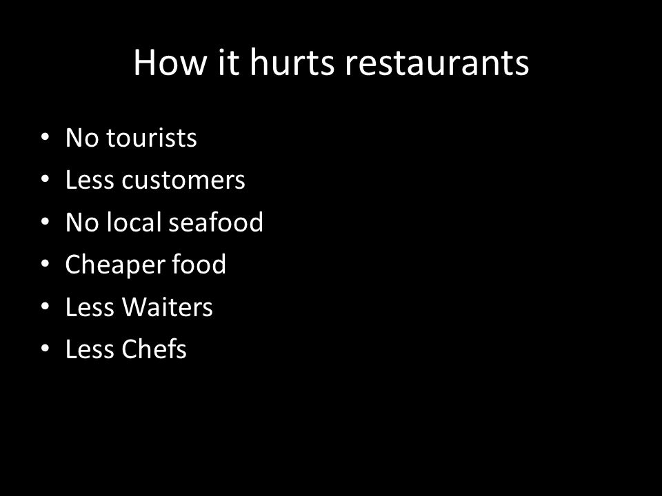 How it hurts restaurants No tourists Less customers No local seafood Cheaper food Less Waiters Less Chefs