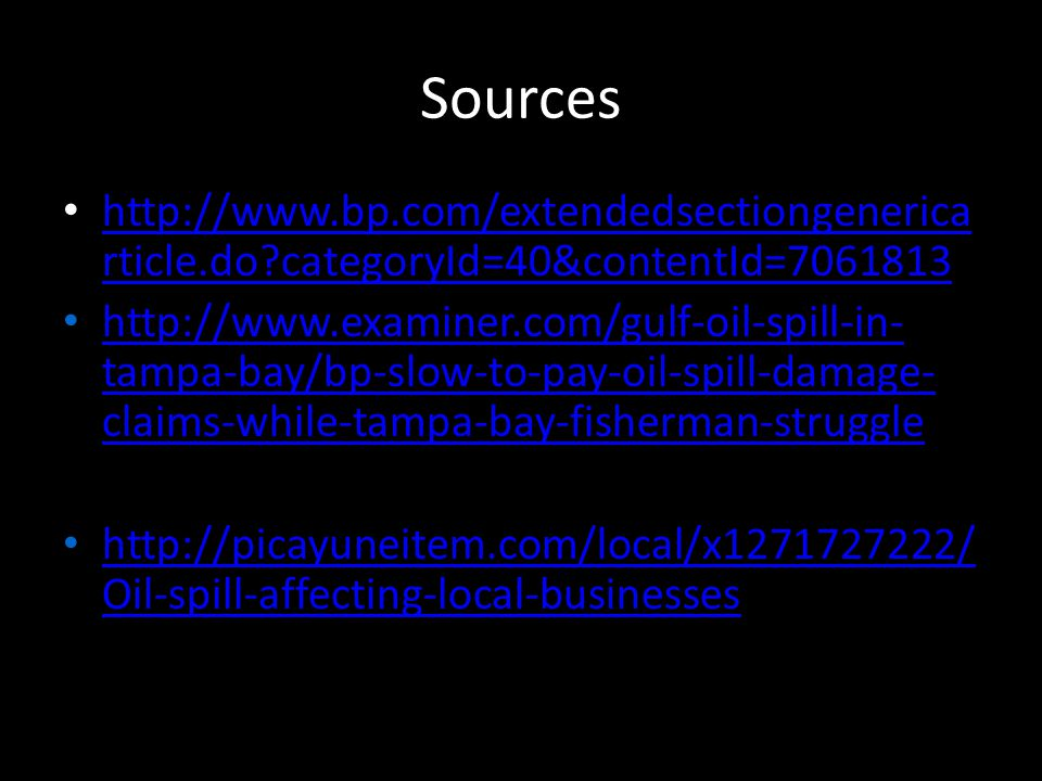 Sources http://www.bp.com/extendedsectiongenerica rticle.do categoryId=40&contentId=7061813 http://www.bp.com/extendedsectiongenerica rticle.do categoryId=40&contentId=7061813 http://www.examiner.com/gulf-oil-spill-in- tampa-bay/bp-slow-to-pay-oil-spill-damage- claims-while-tampa-bay-fisherman-struggle http://www.examiner.com/gulf-oil-spill-in- tampa-bay/bp-slow-to-pay-oil-spill-damage- claims-while-tampa-bay-fisherman-struggle http://picayuneitem.com/local/x1271727222/ Oil-spill-affecting-local-businesses http://picayuneitem.com/local/x1271727222/ Oil-spill-affecting-local-businesses