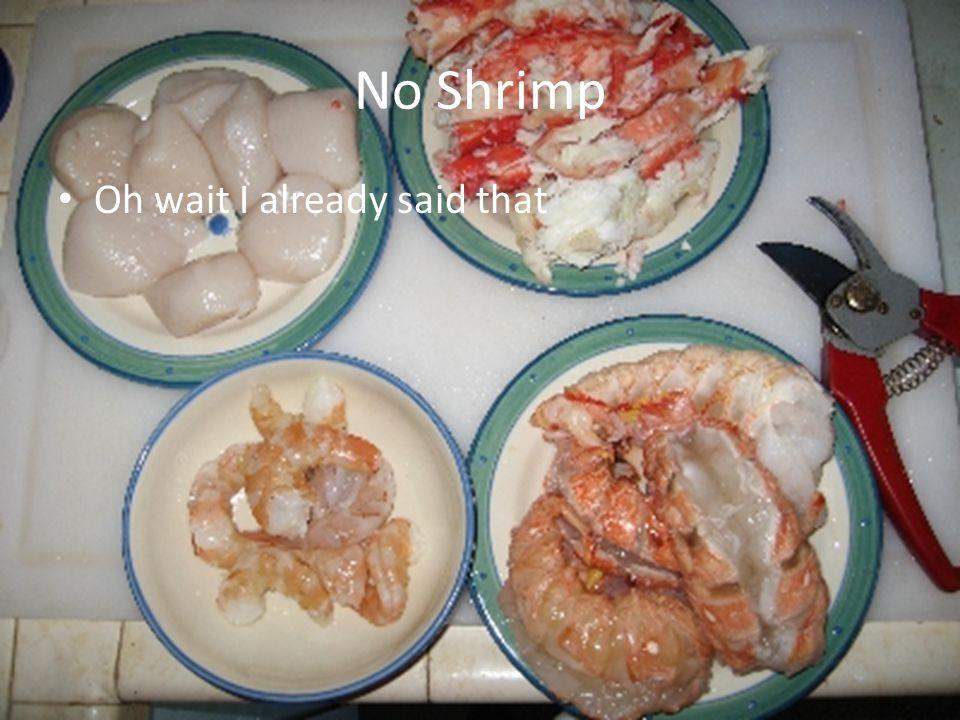 No Shrimp Oh wait I already said that