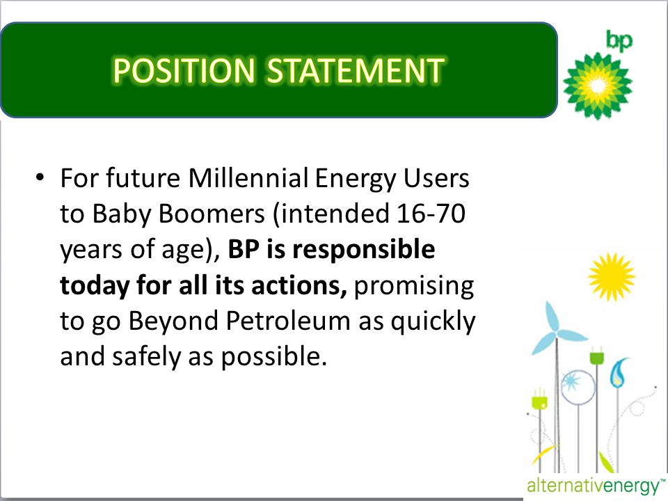 For future Millennial Energy Users to Baby Boomers (intended 16-70 years of age), BP is responsible today for all its actions, promising to go Beyond Petroleum as quickly and safely as possible.