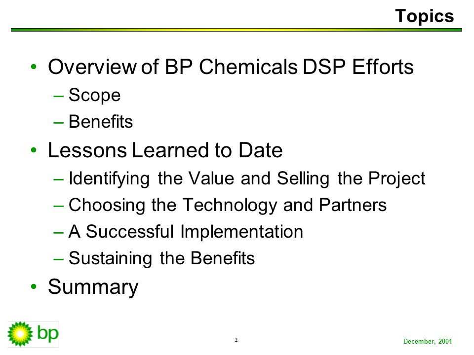 BP ConfidentialDecember, 2001 3 BP Group DownstreamUpstream AmericaEuropeAsia DSP Wave 2 DSP Wave 1 BP Chemicals Demand Supply Planning (DSP) Chemicals NitrilesFeedstocksPerformance ChemicalsPolymersOS&DPX/PTAFeedstocksPolymersAromatics/PTAAcetylsO&P AsiaS&ICEuropean JVGlobal O&P Business DevChina O&PPX/PTA/PDDG Bulk commodities, intermediates, and specialty chemicals Single-site, regional, and global businesses Internal, Downstream, Upstream, and external integration