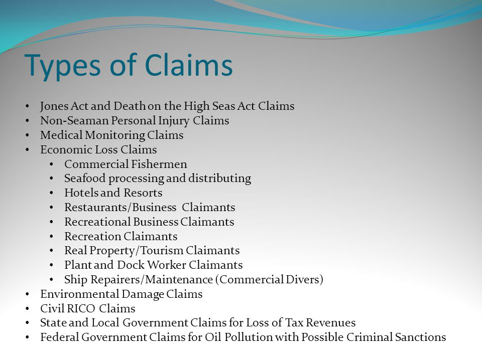 Types of Claims Jones Act and Death on the High Seas Act Claims Non-Seaman Personal Injury Claims Medical Monitoring Claims Economic Loss Claims Commercial Fishermen Seafood processing and distributing Hotels and Resorts Restaurants/Business Claimants Recreational Business Claimants Recreation Claimants Real Property/Tourism Claimants Plant and Dock Worker Claimants Ship Repairers/Maintenance (Commercial Divers) Environmental Damage Claims Civil RICO Claims State and Local Government Claims for Loss of Tax Revenues Federal Government Claims for Oil Pollution with Possible Criminal Sanctions