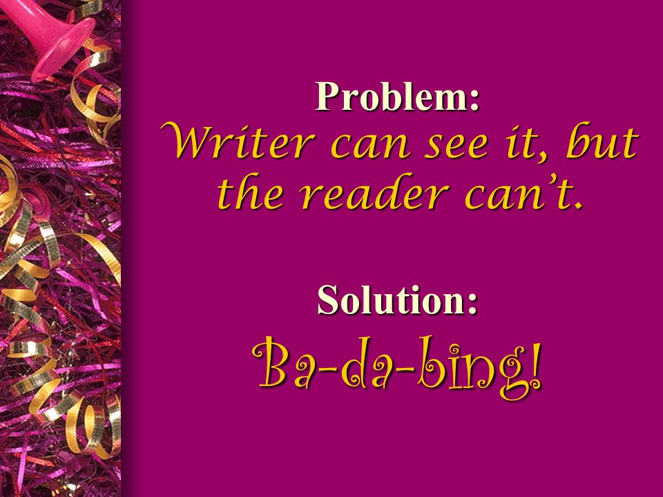 Problem: Writer can see it, but the reader can't. Solution: Ba-da-bing!