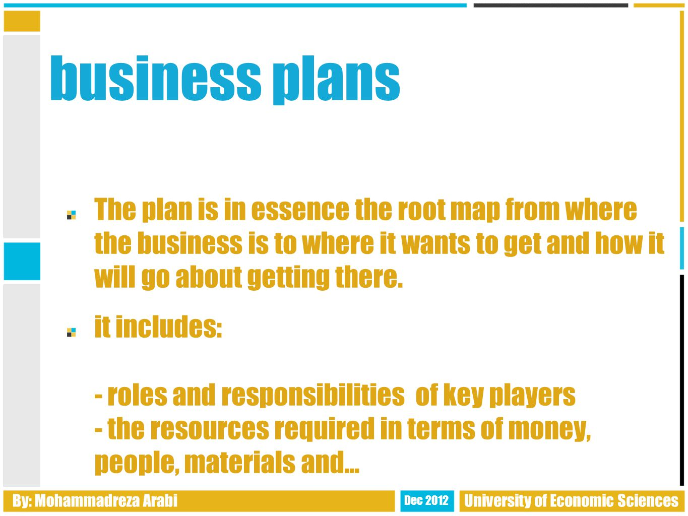 business plans The plan is in essence the root map from where the business is to where it wants to get and how it will go about getting there.