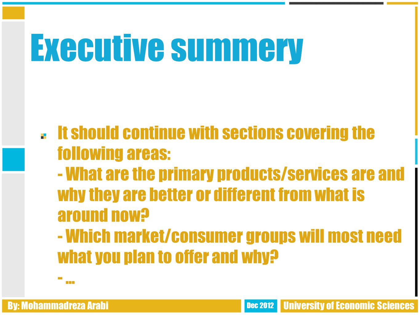 Executive summery It should continue with sections covering the following areas: - What are the primary products/services are and why they are better or different from what is around now.