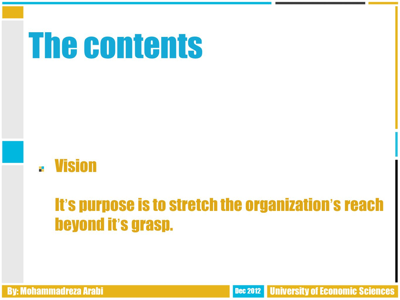 The contents Vision It ' s purpose is to stretch the organization ' s reach beyond it ' s grasp.