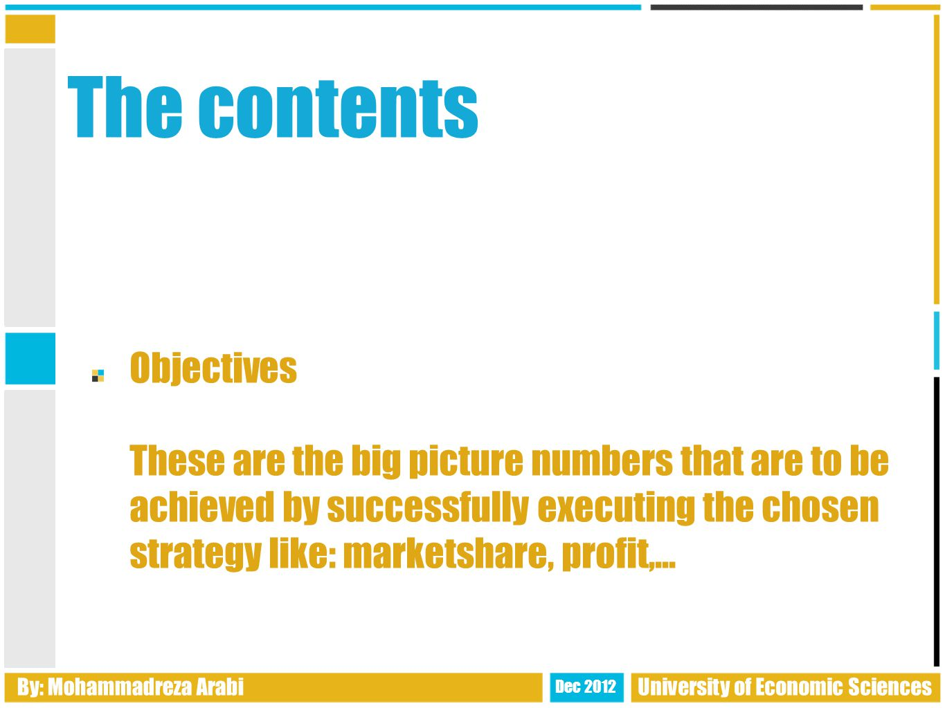 The contents Objectives These are the big picture numbers that are to be achieved by successfully executing the chosen strategy like: marketshare, profit,...
