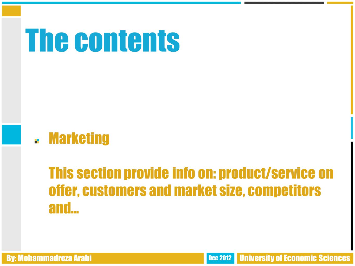The contents Marketing This section provide info on: product/service on offer, customers and market size, competitors and...