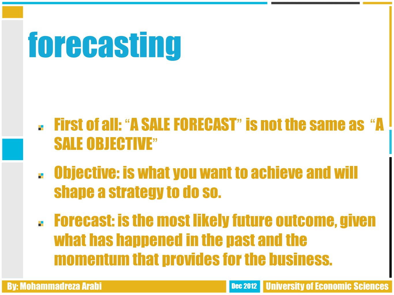 forecasting First of all: A SALE FORECAST is not the same as A SALE OBJECTIVE Objective: is what you want to achieve and will shape a strategy to do so.