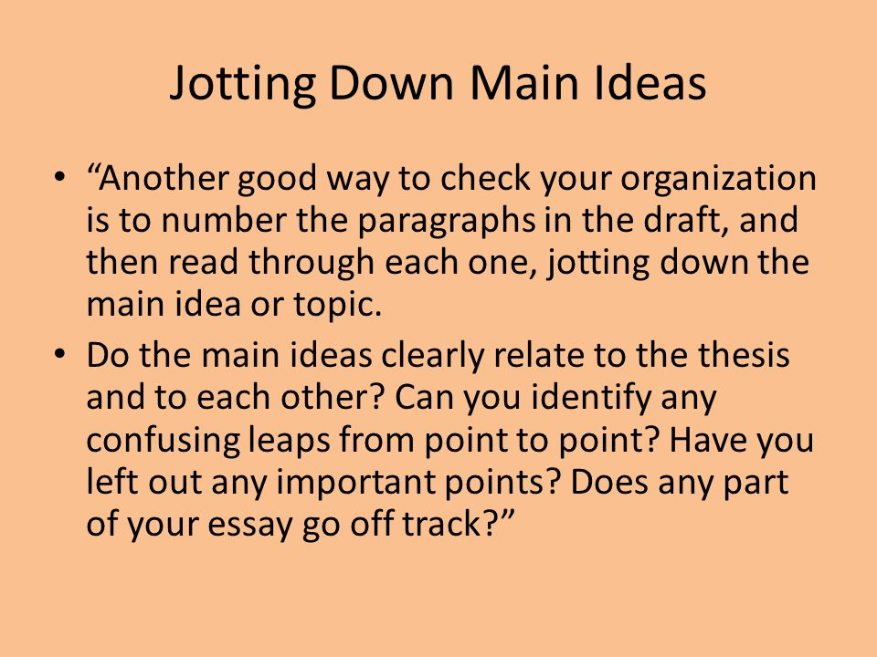 Jotting Down Main Ideas Another good way to check your organization is to number the paragraphs in the draft, and then read through each one, jotting down the main idea or topic.