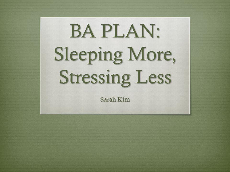 BA PLAN: Sleeping More, Stressing Less Sarah Kim