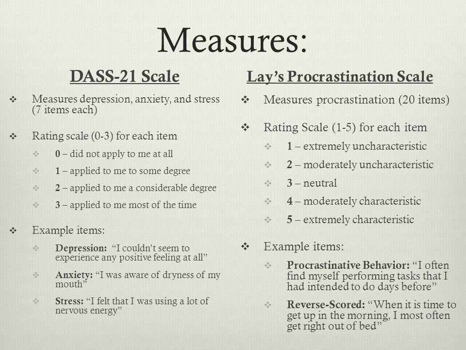 Measures: DASS-21 Scale  Measures depression, anxiety, and stress (7 items each)  Rating scale (0-3) for each item  0 – did not apply to me at all  1 – applied to me to some degree  2 – applied to me a considerable degree  3 – applied to me most of the time  Example items:  Depression: I couldn't seem to experience any positive feeling at all  Anxiety: I was aware of dryness of my mouth  Stress: I felt that I was using a lot of nervous energy Lay's Procrastination Scale  Measures procrastination (20 items)  Rating Scale (1-5) for each item  1 – extremely uncharacteristic  2 – moderately uncharacteristic  3 – neutral  4 – moderately characteristic  5 – extremely characteristic  Example items:  Procrastinative Behavior: I often find myself performing tasks that I had intended to do days before  Reverse-Scored: When it is time to get up in the morning, I most often get right out of bed
