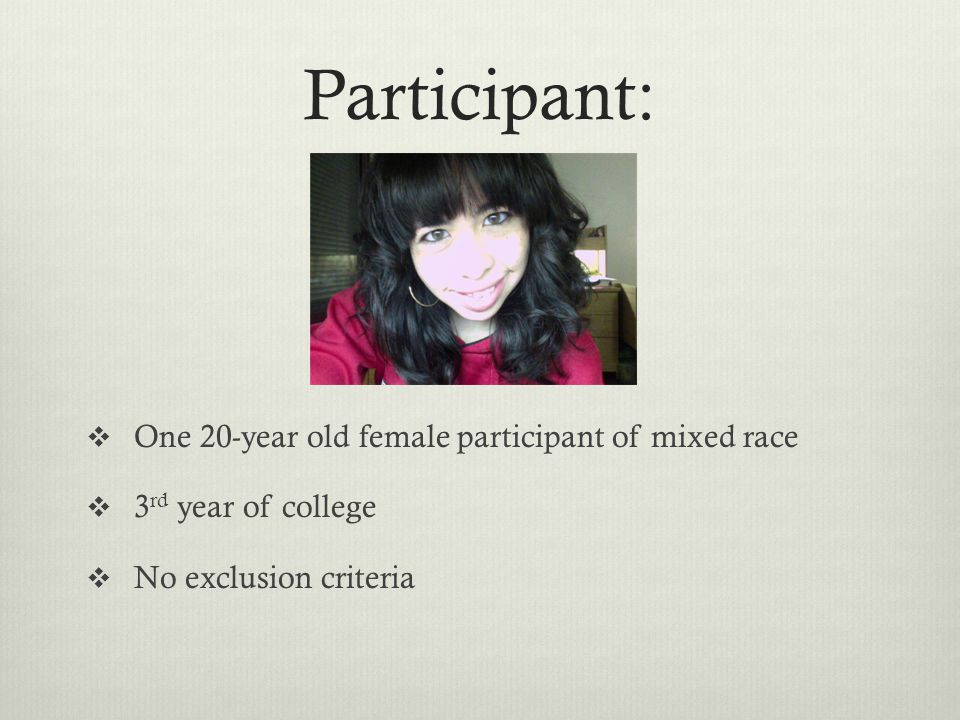 Participant:  One 20-year old female participant of mixed race  3 rd year of college  No exclusion criteria