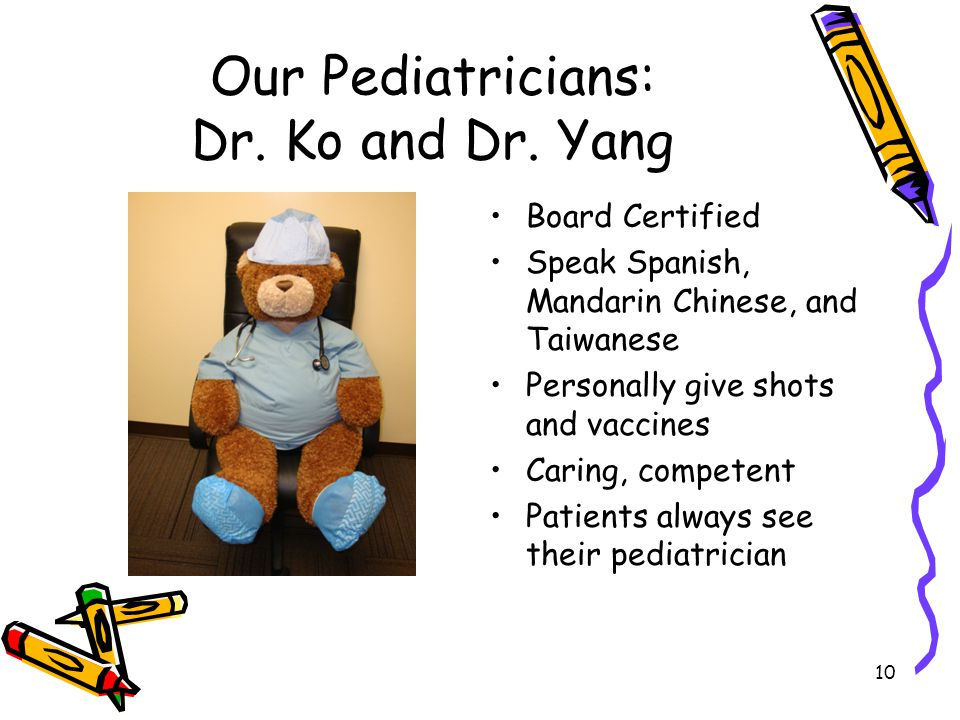 10 Our Pediatricians: Dr. Ko and Dr. Yang Board Certified Speak Spanish, Mandarin Chinese, and Taiwanese Personally give shots and vaccines Caring, co