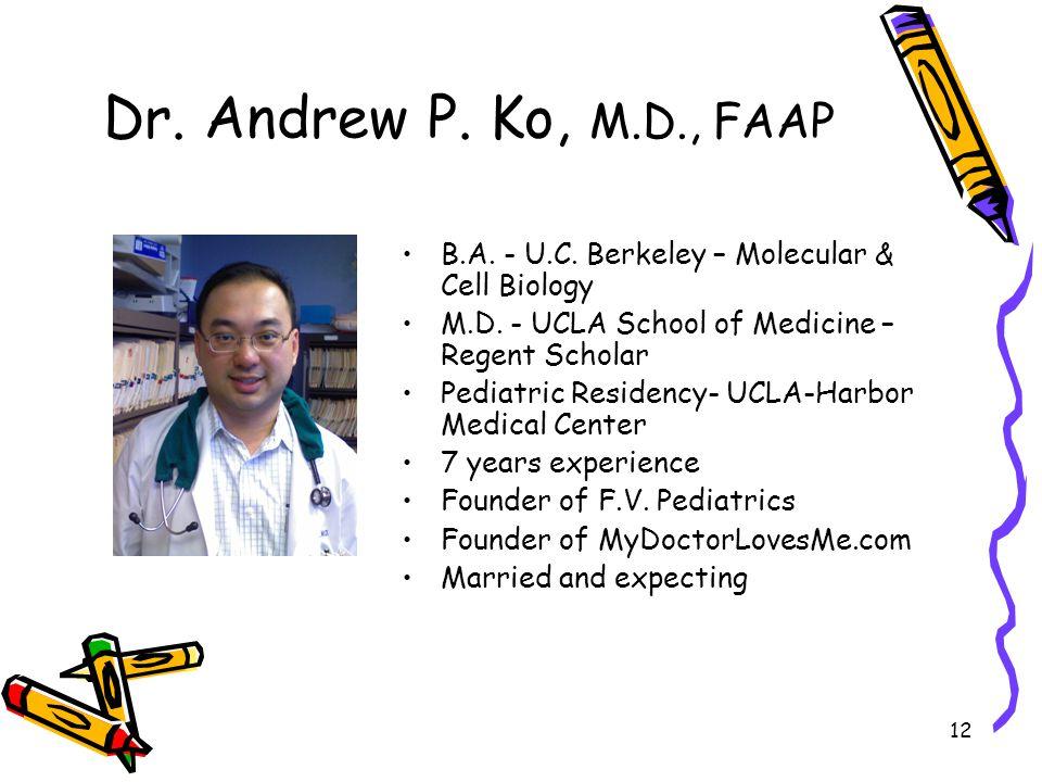12 Dr. Andrew P. Ko, M.D., FAAP B.A. - U.C. Berkeley – Molecular & Cell Biology M.D. - UCLA School of Medicine – Regent Scholar Pediatric Residency- U
