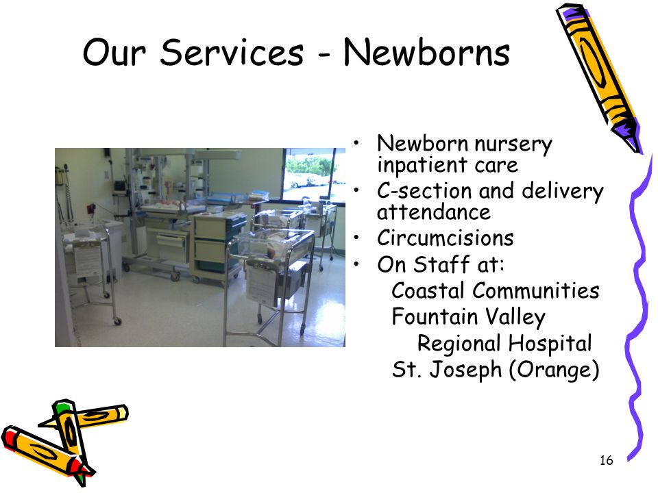 16 Our Services - Newborns Newborn nursery inpatient care C-section and delivery attendance Circumcisions On Staff at: Coastal Communities Fountain Va