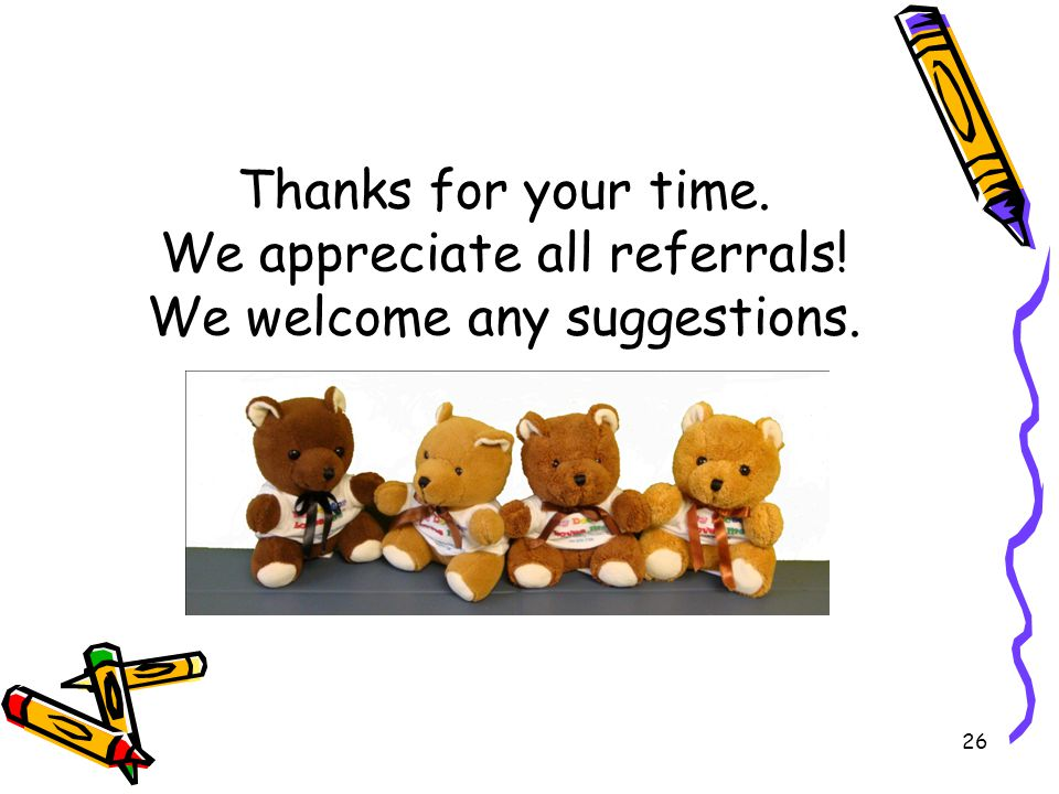 26 Thanks for your time. We appreciate all referrals! We welcome any suggestions.