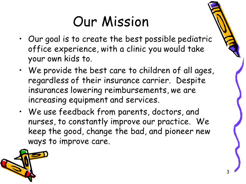 3 Our Mission Our goal is to create the best possible pediatric office experience, with a clinic you would take your own kids to. We provide the best