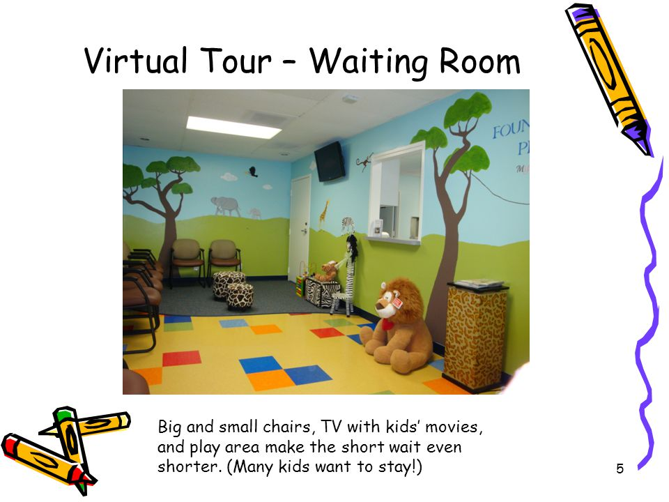 5 Virtual Tour – Waiting Room Big and small chairs, TV with kids' movies, and play area make the short wait even shorter. (Many kids want to stay!)