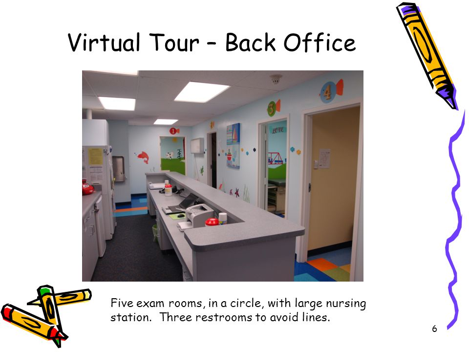 6 Virtual Tour – Back Office Five exam rooms, in a circle, with large nursing station. Three restrooms to avoid lines.