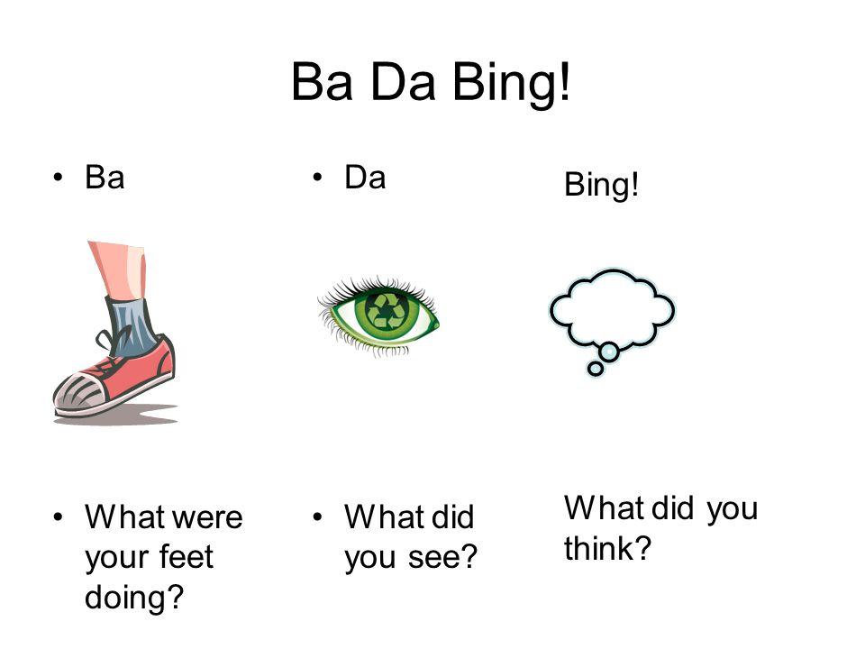 Ba Da Bing! Ba What were your feet doing Da What did you see Bing! What did you think