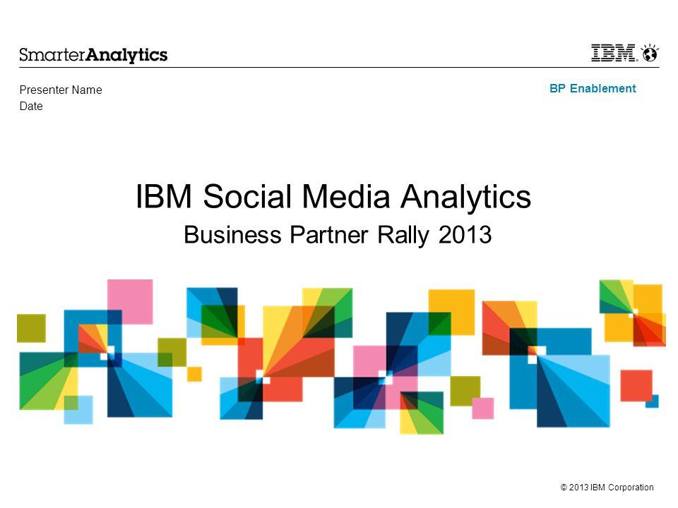 © 2013 IBM Corporation BP Enablement IBM Social Media Analytics Business Partner Rally 2013 Presenter Name Date
