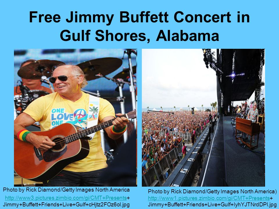 Free Jimmy Buffett Concert in Gulf Shores, Alabama Photo by Rick Diamond/Getty Images North America http://www3.pictures.zimbio.com/gi/CMT+Presents+ http://www3.pictures.zimbio.com/gi/CMT+Presents Jimmy+Buffett+Friends+Live+Gulf+cHjtz2FOz6ol.jpg Photo by Rick Diamond/Getty Images North America) http://www1.pictures.zimbio.com/gi/CMT+Presentshttp://www1.pictures.zimbio.com/gi/CMT+Presents+ Jimmy+Buffett+Friends+Live+Gulf+IyhYJTNrdDPl.jpg