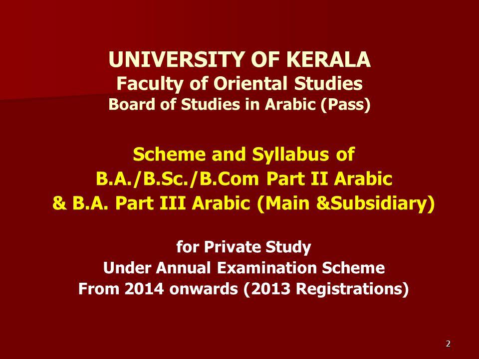 2 UNIVERSITY OF KERALA Faculty of Oriental Studies Board of Studies in Arabic (Pass) Scheme and Syllabus of B.A./B.Sc./B.Com Part II Arabic & B.A. Par